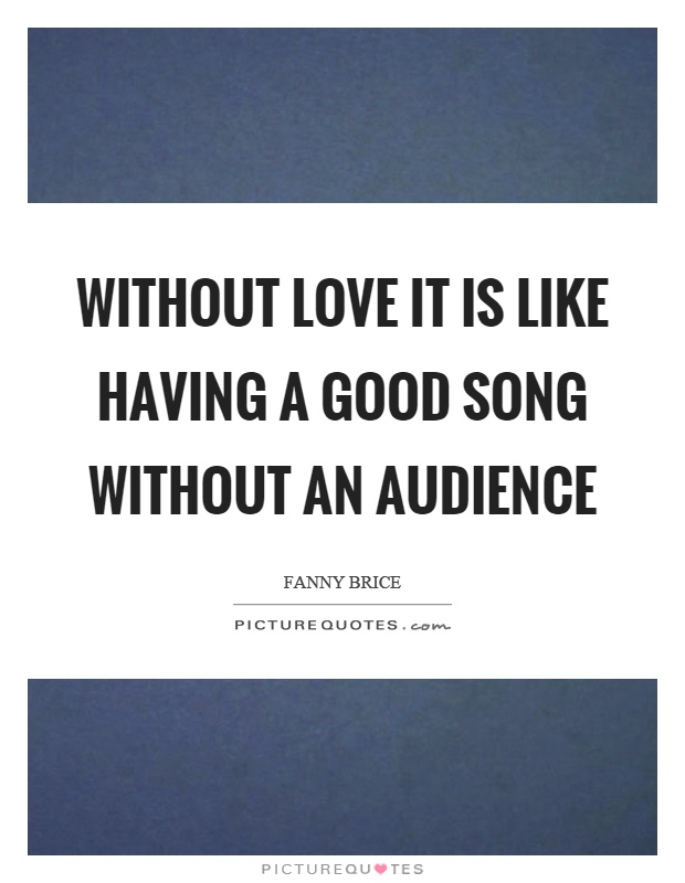 Without love it is like having a good song without an audience Picture Quote #1