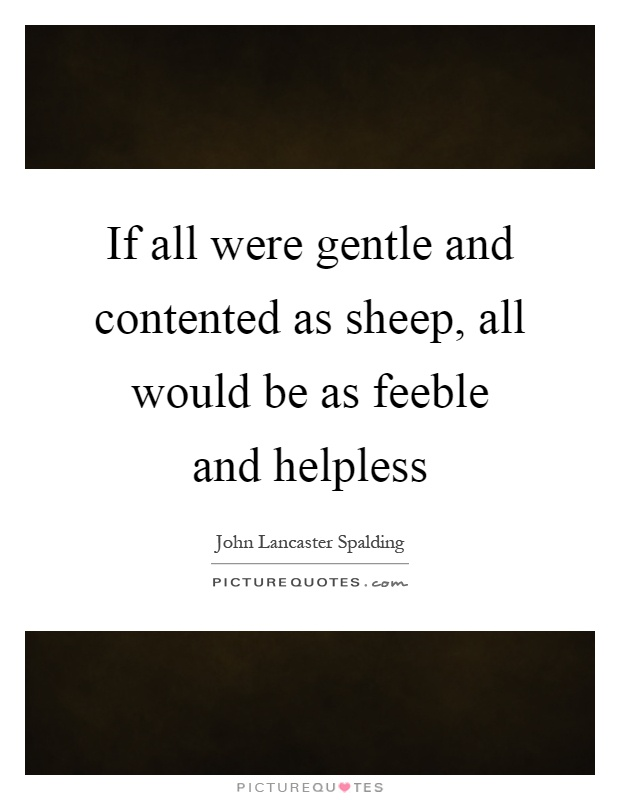 If all were gentle and contented as sheep, all would be as feeble and helpless Picture Quote #1