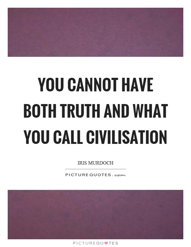 You cannot have both truth and what you call civilisation Picture Quote #1