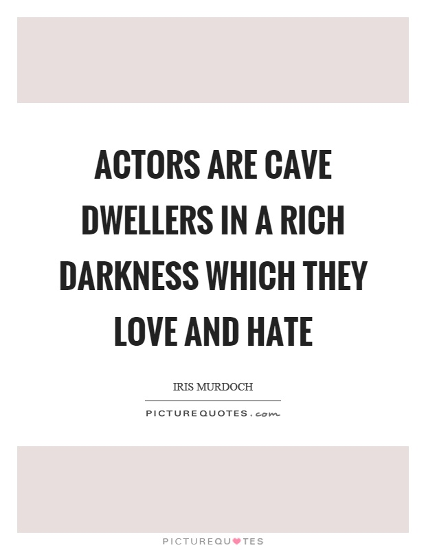 Actors are cave dwellers in a rich darkness which they love and hate Picture Quote #1