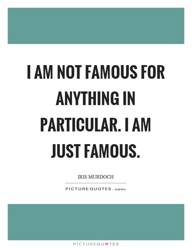 I am not famous for anything in particular. I am just famous Picture Quote #1