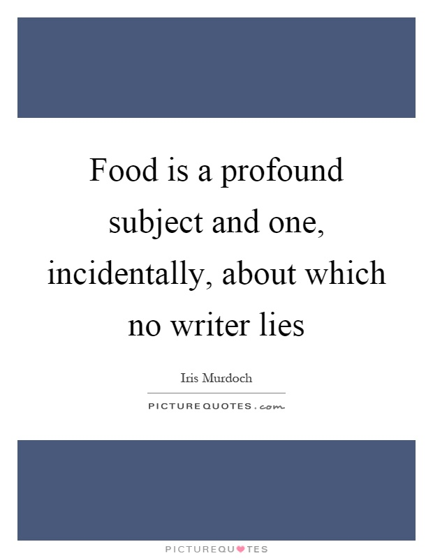 Food is a profound subject and one, incidentally, about which no writer lies Picture Quote #1