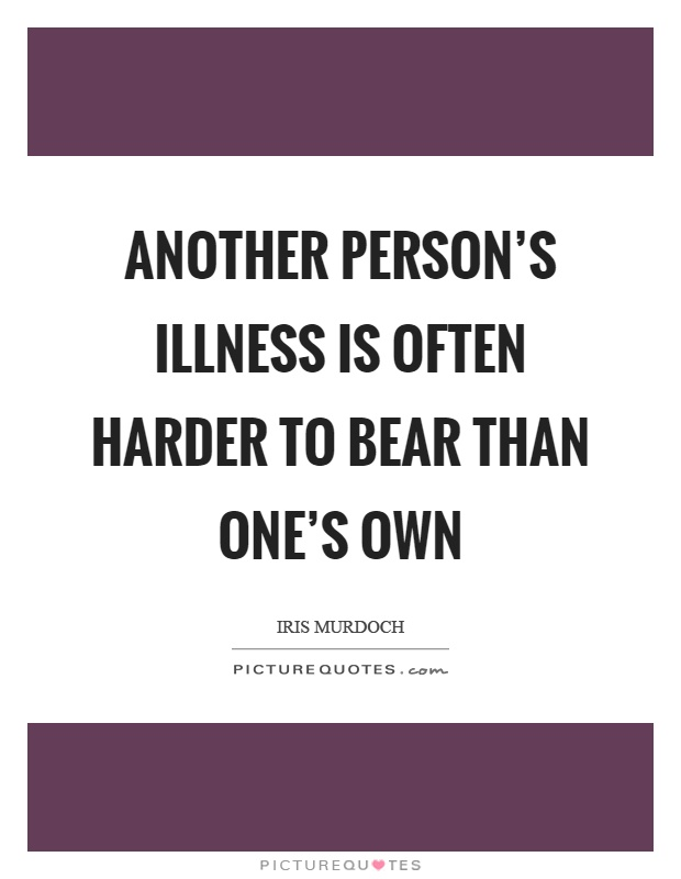 Another person's illness is often harder to bear than one's own Picture Quote #1