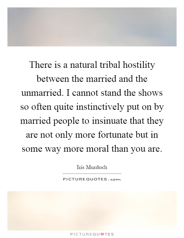 There is a natural tribal hostility between the married and the unmarried. I cannot stand the shows so often quite instinctively put on by married people to insinuate that they are not only more fortunate but in some way more moral than you are Picture Quote #1
