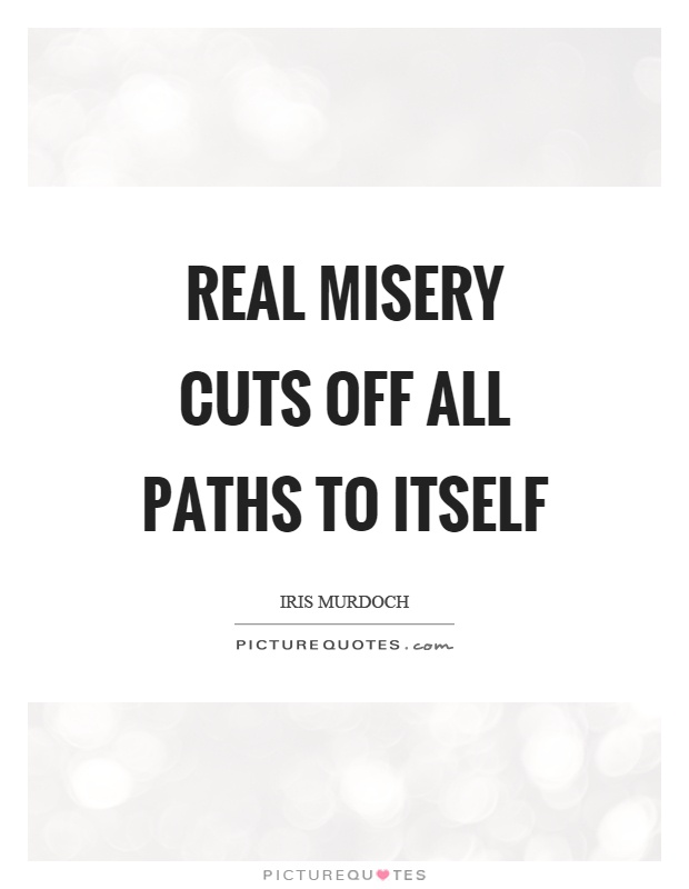 Real misery cuts off all paths to itself Picture Quote #1