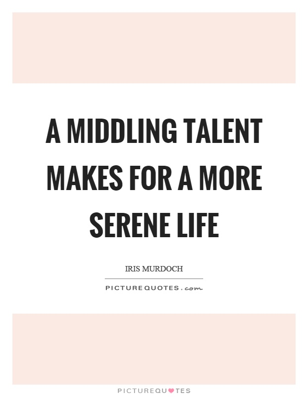 A middling talent makes for a more serene life Picture Quote #1