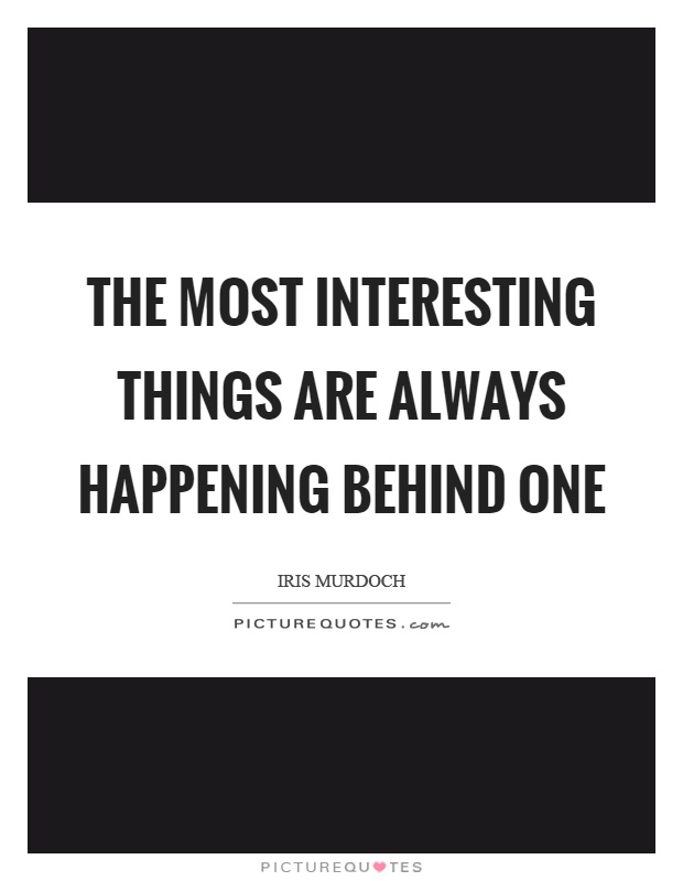 The most interesting things are always happening behind one Picture Quote #1