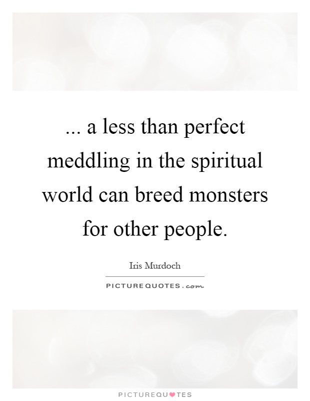 ... a less than perfect meddling in the spiritual world can breed monsters for other people Picture Quote #1