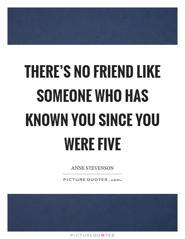 There's no friend like someone who has known you since you were five Picture Quote #1