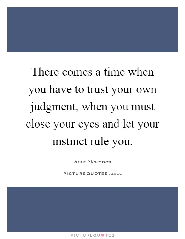 There comes a time when you have to trust your own judgment, when you must close your eyes and let your instinct rule you Picture Quote #1