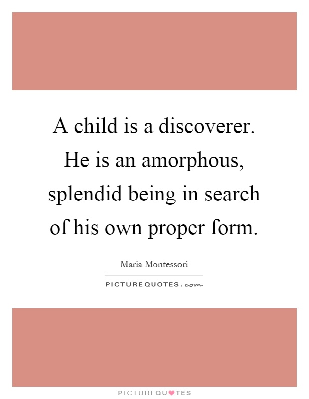 A child is a discoverer. He is an amorphous, splendid being in search of his own proper form Picture Quote #1