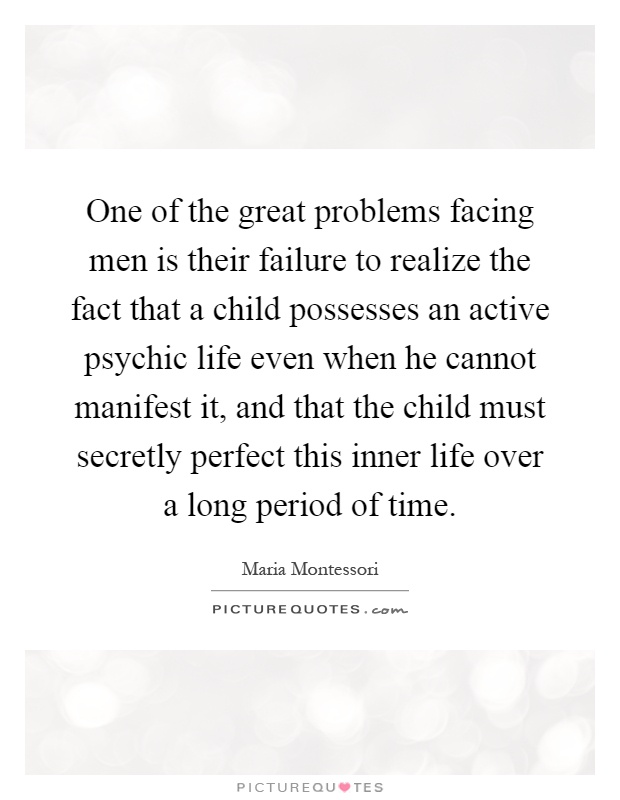 One of the great problems facing men is their failure to realize the fact that a child possesses an active psychic life even when he cannot manifest it, and that the child must secretly perfect this inner life over a long period of time Picture Quote #1