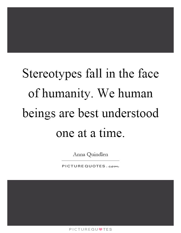 Stereotypes fall in the face of humanity. We human beings are best understood one at a time Picture Quote #1