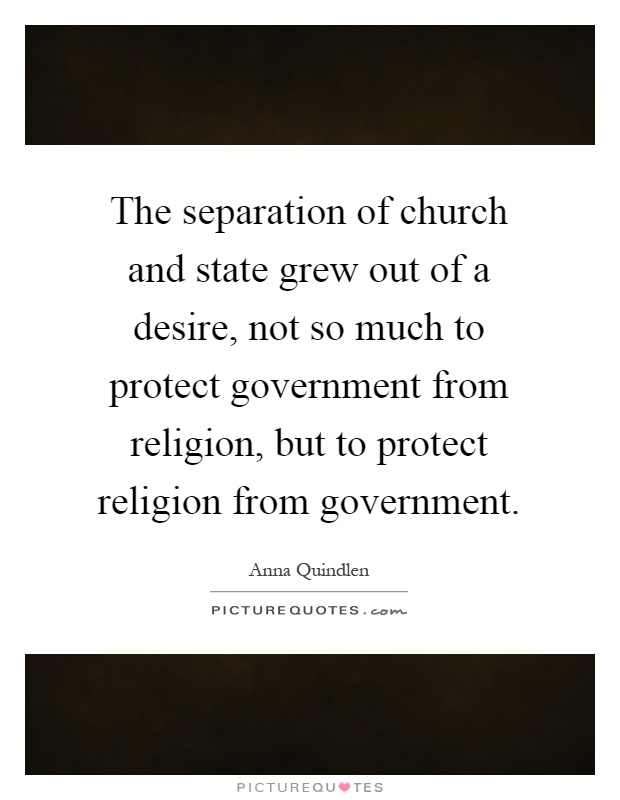 The separation of church and state grew out of a desire, not so much to protect government from religion, but to protect religion from government Picture Quote #1