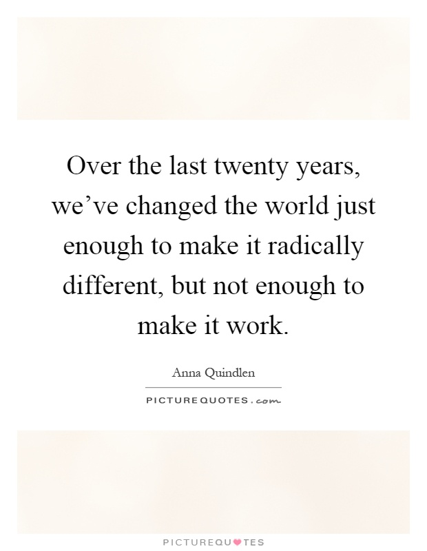 Over the last twenty years, we've changed the world just enough to make it radically different, but not enough to make it work Picture Quote #1