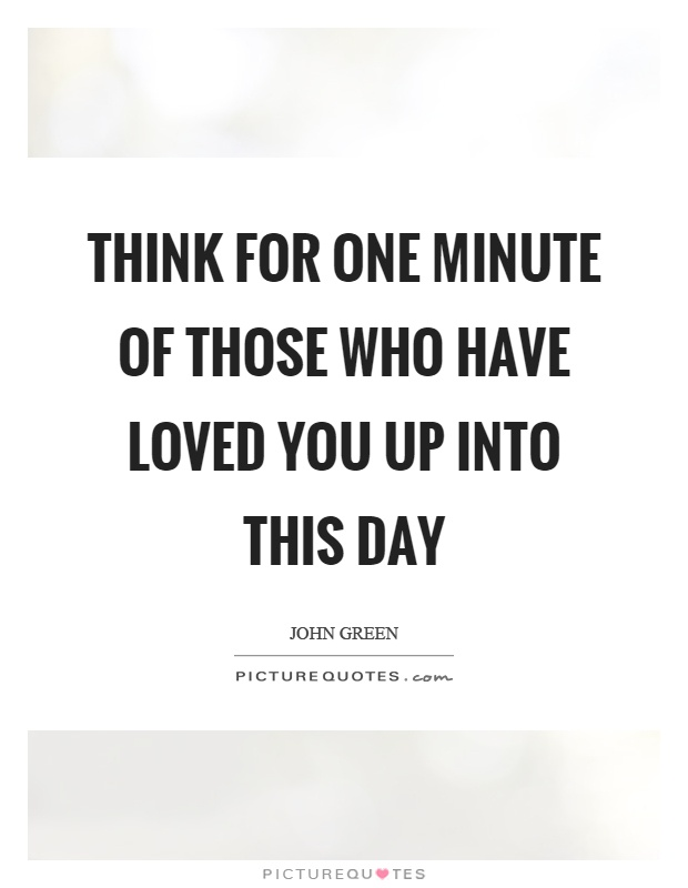 Think for one minute of those who have loved you up into this day Picture Quote #1
