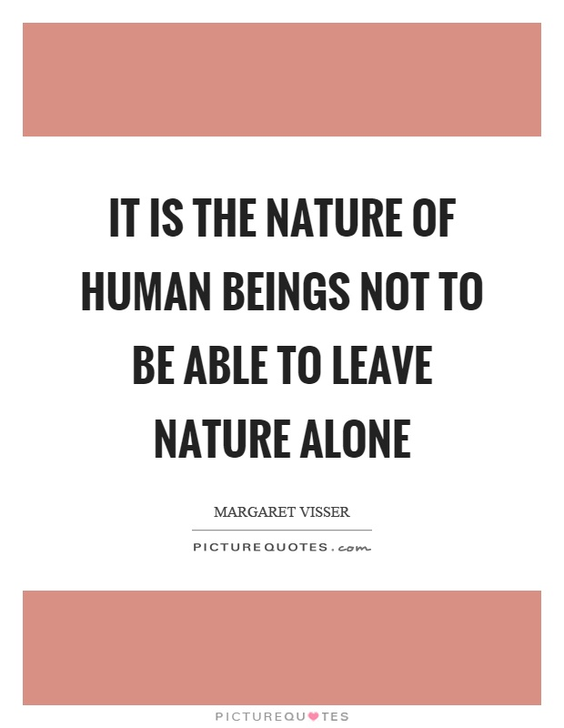 It is the nature of human beings not to be able to leave nature alone Picture Quote #1