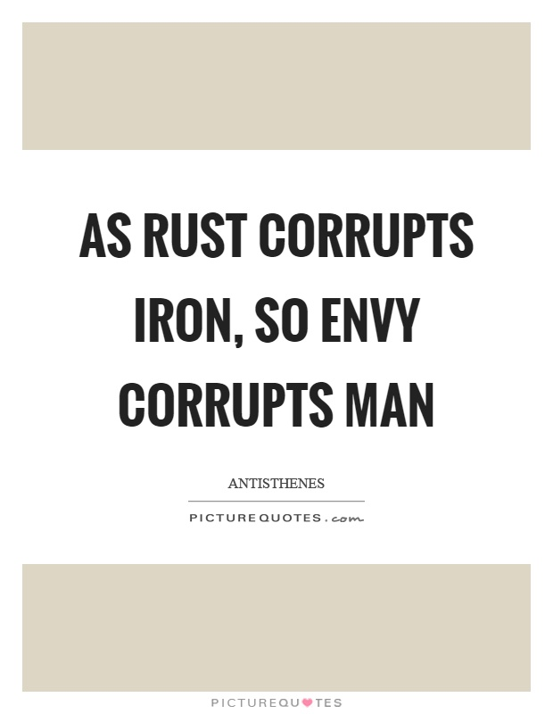 As rust corrupts iron, so envy corrupts man Picture Quote #1