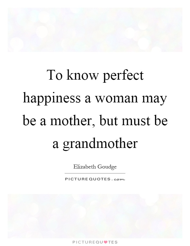 To know perfect happiness a woman may be a mother, but must be a grandmother Picture Quote #1