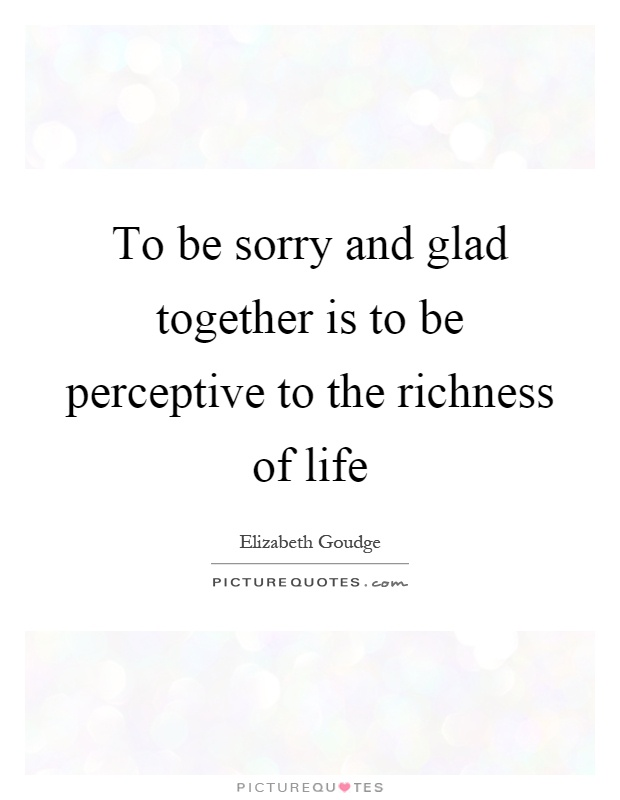 To be sorry and glad together is to be perceptive to the richness of life Picture Quote #1