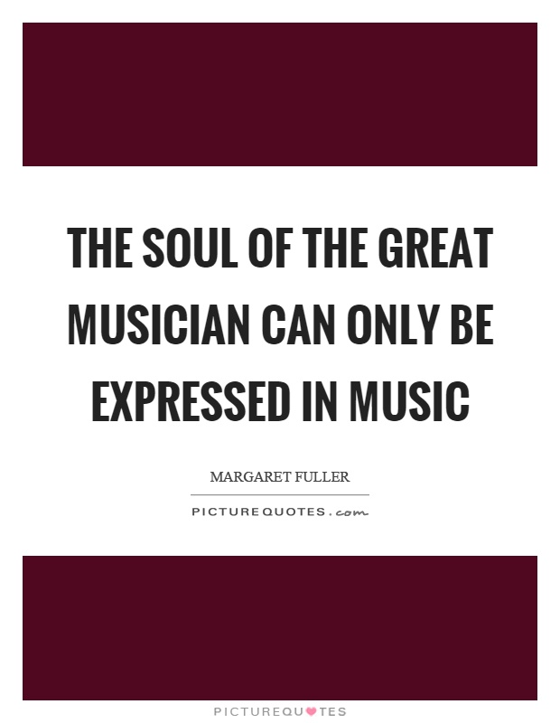 The soul of the great musician can only be expressed in music Picture Quote #1