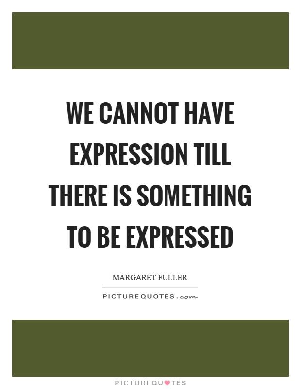 We cannot have expression till there is something to be expressed Picture Quote #1