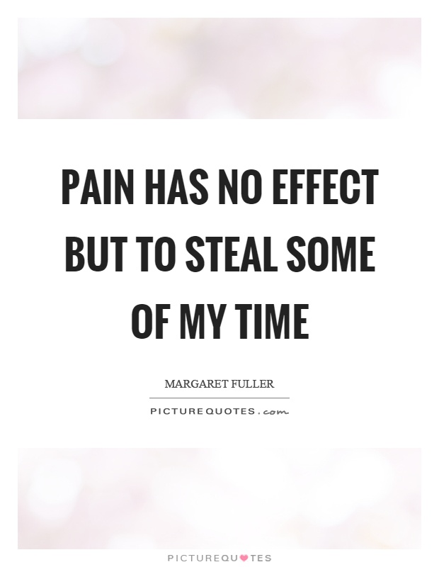 Pain has no effect but to steal some of my time Picture Quote #1