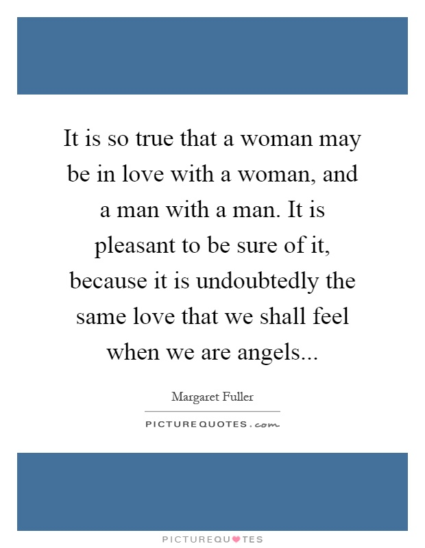 It is so true that a woman may be in love with a woman, and a man with a man. It is pleasant to be sure of it, because it is undoubtedly the same love that we shall feel when we are angels Picture Quote #1
