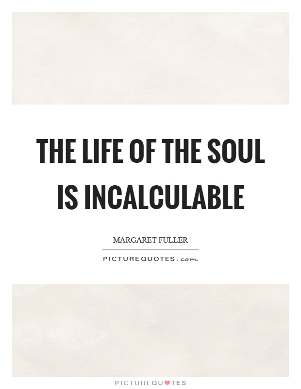 The life of the soul is incalculable Picture Quote #1