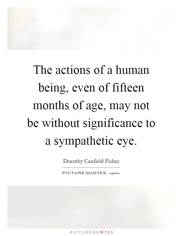 The actions of a human being, even of fifteen months of age, may not be without significance to a sympathetic eye Picture Quote #1