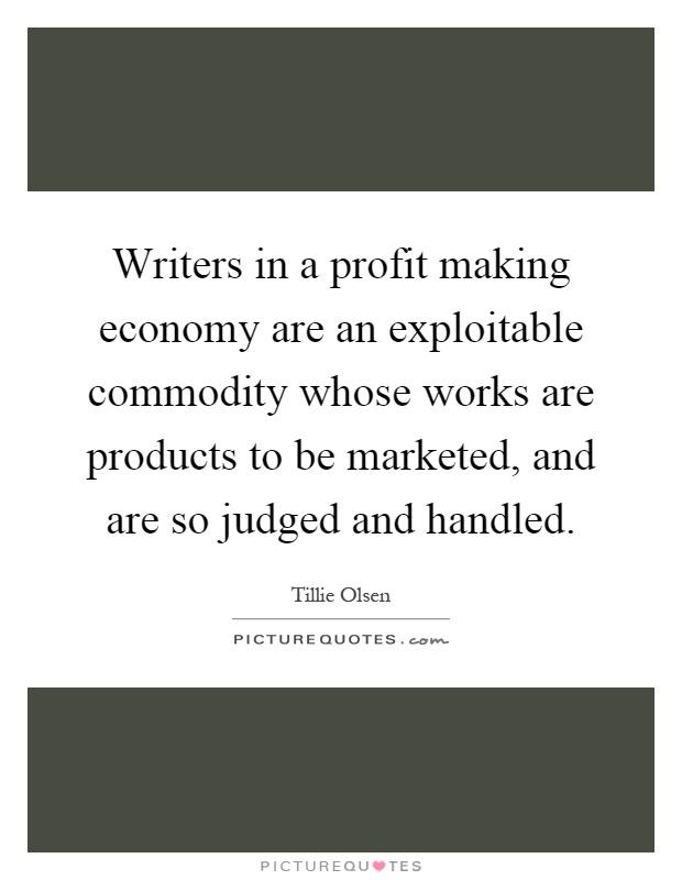 Writers in a profit making economy are an exploitable commodity whose works are products to be marketed, and are so judged and handled Picture Quote #1