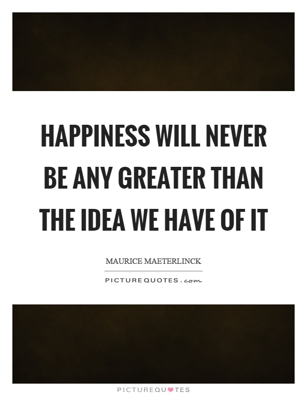 Happiness will never be any greater than the idea we have of it Picture Quote #1