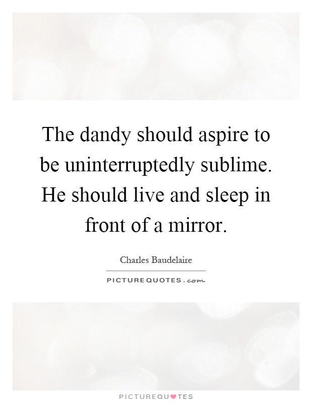 The dandy should aspire to be uninterruptedly sublime. He should live and sleep in front of a mirror Picture Quote #1