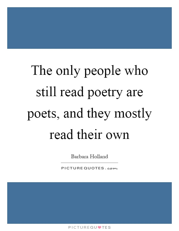 The only people who still read poetry are poets, and they mostly read their own Picture Quote #1