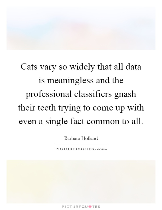 Cats vary so widely that all data is meaningless and the professional classifiers gnash their teeth trying to come up with even a single fact common to all Picture Quote #1
