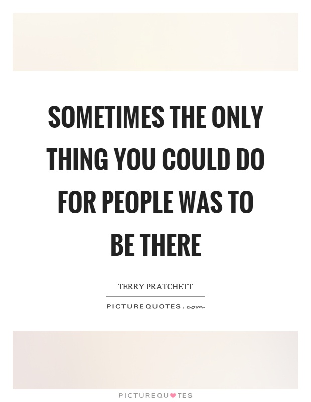 Sometimes the only thing you could do for people was to be there Picture Quote #1