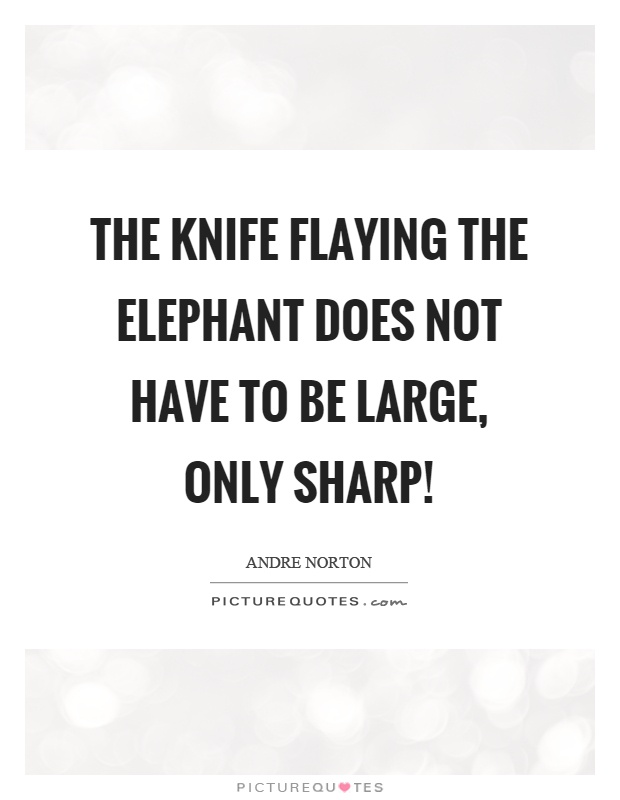 The knife flaying the elephant does not have to be large, only sharp! Picture Quote #1