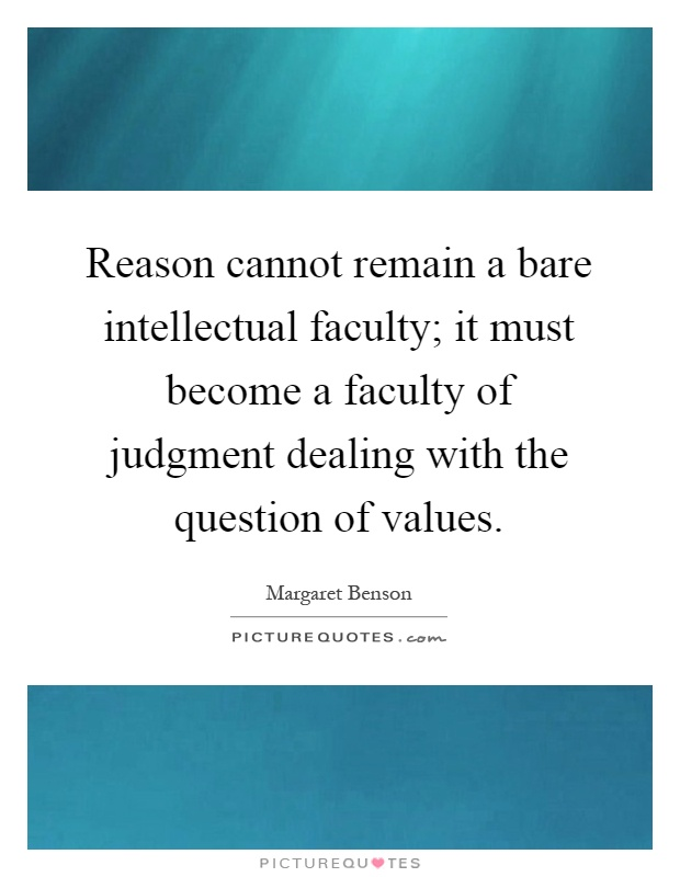 Reason cannot remain a bare intellectual faculty; it must become a faculty of judgment dealing with the question of values Picture Quote #1