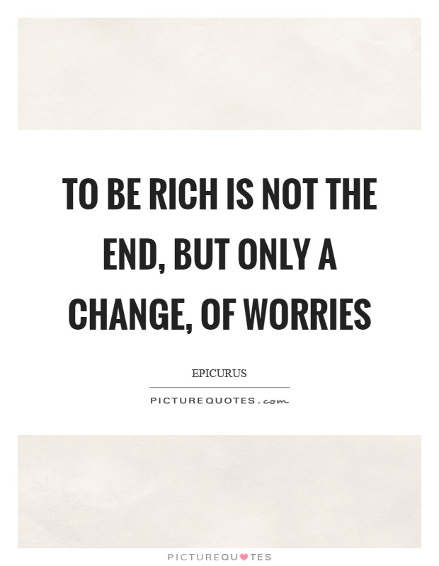 To be rich is not the end, but only a change, of worries Picture Quote #1
