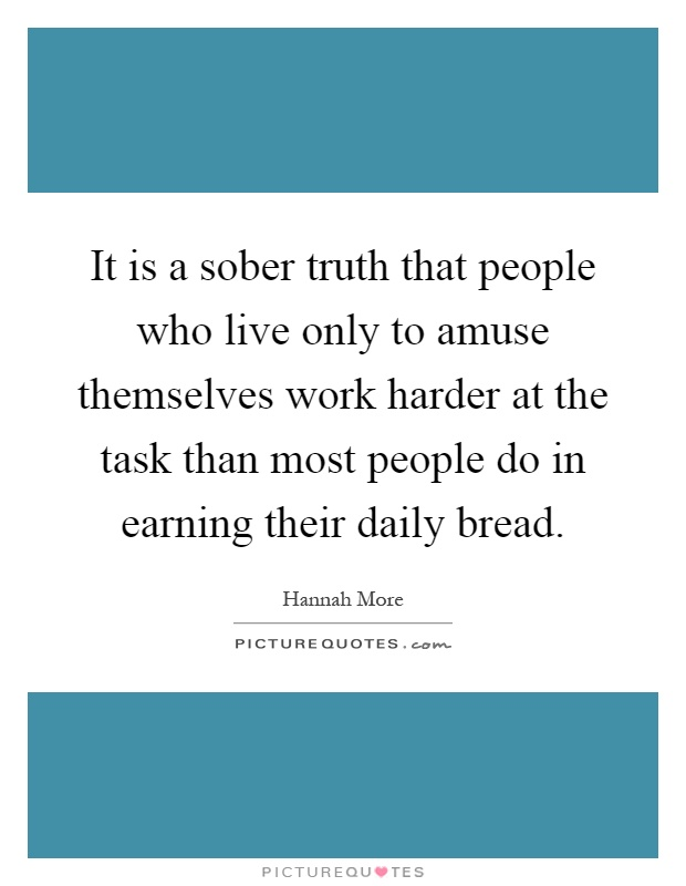 It is a sober truth that people who live only to amuse themselves work harder at the task than most people do in earning their daily bread Picture Quote #1