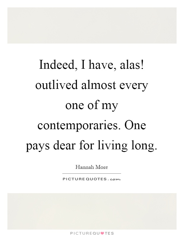 Indeed, I have, alas! outlived almost every one of my contemporaries. One pays dear for living long Picture Quote #1