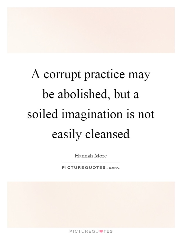 A corrupt practice may be abolished, but a soiled imagination is not easily cleansed Picture Quote #1