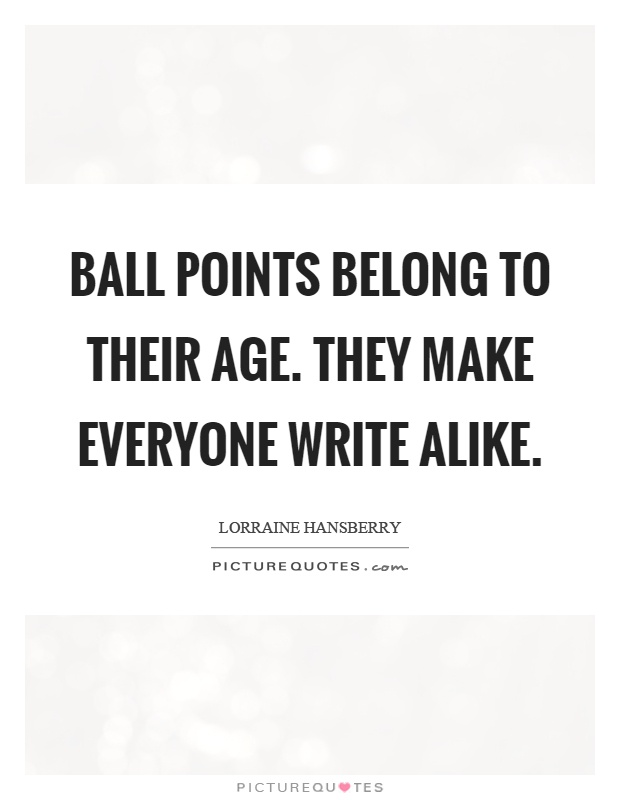 Ball points belong to their age. They make everyone write alike Picture Quote #1