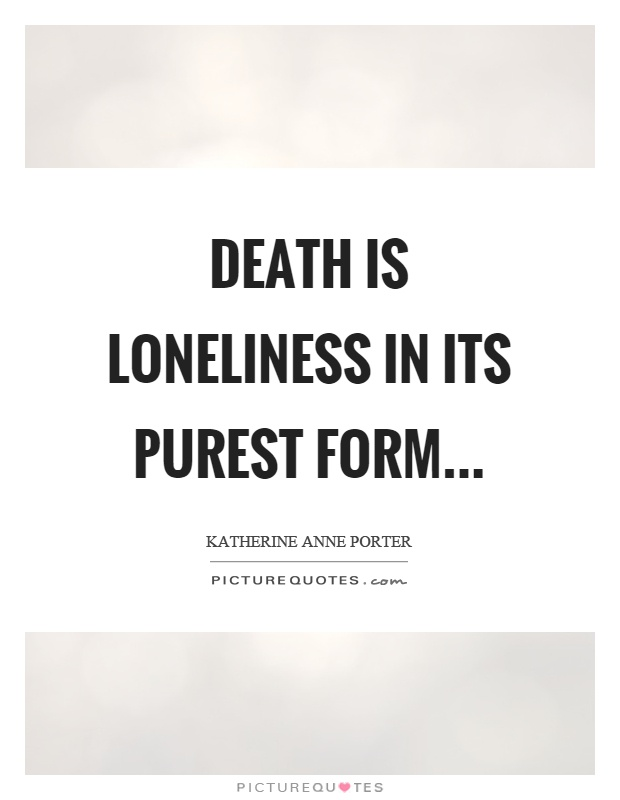 Death is loneliness in its purest form Picture Quote #1