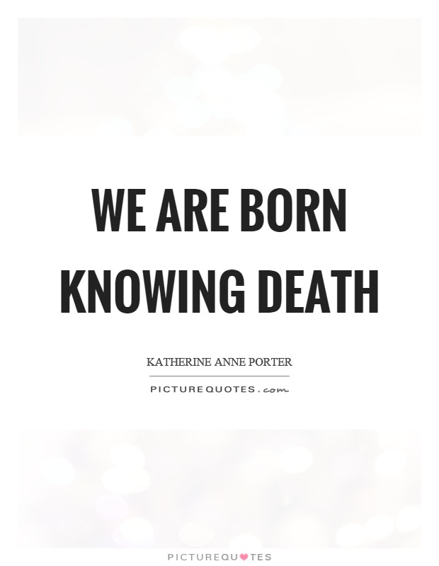 We are born knowing death Picture Quote #1