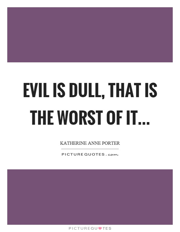 Evil is dull, that is the worst of it Picture Quote #1