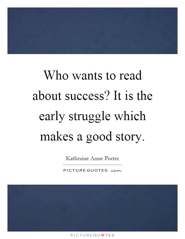 Who wants to read about success? It is the early struggle which makes a good story Picture Quote #1