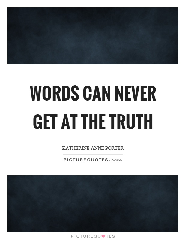 Words can never get at the truth Picture Quote #1