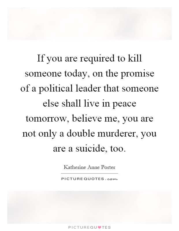 If you are required to kill someone today, on the promise of a political leader that someone else shall live in peace tomorrow, believe me, you are not only a double murderer, you are a suicide, too Picture Quote #1
