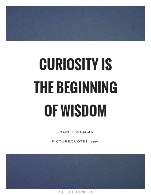 Curiosity is the beginning of wisdom Picture Quote #1
